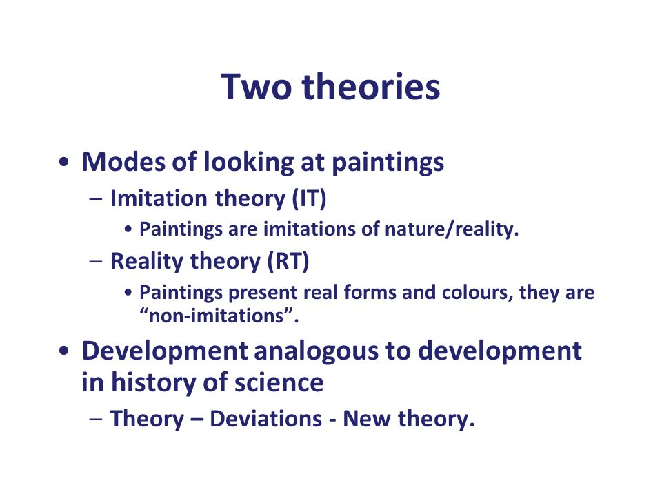 Two theories Modes of looking at paintings –Imitation theory (IT) Paintings are imitations of nature/reality. –Reality theory (RT) Paintings present r