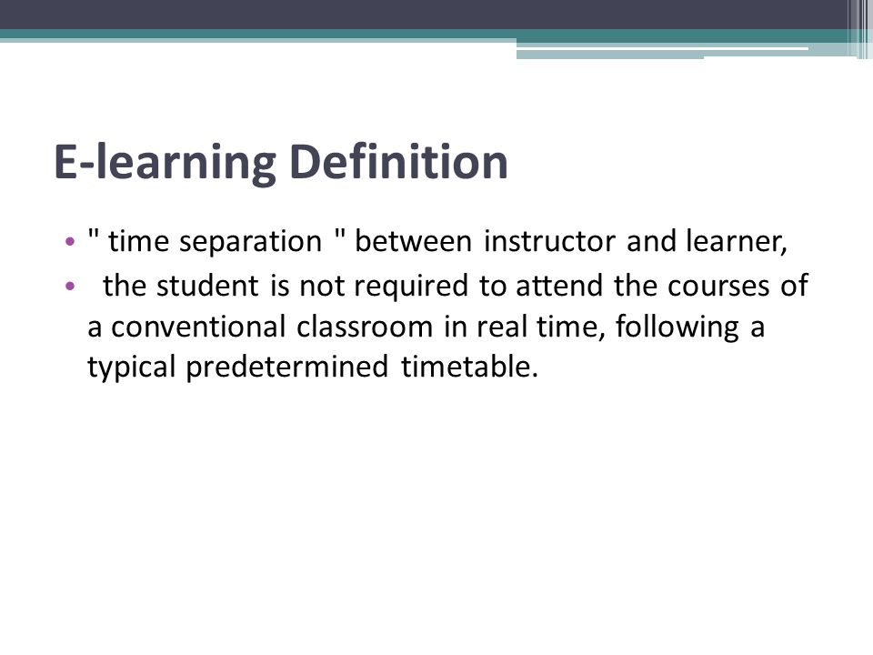 E-learning Definition time separation between instructor and learner, the student is not required to attend the courses of a conventional classroom in real time, following a typical predetermined timetable.