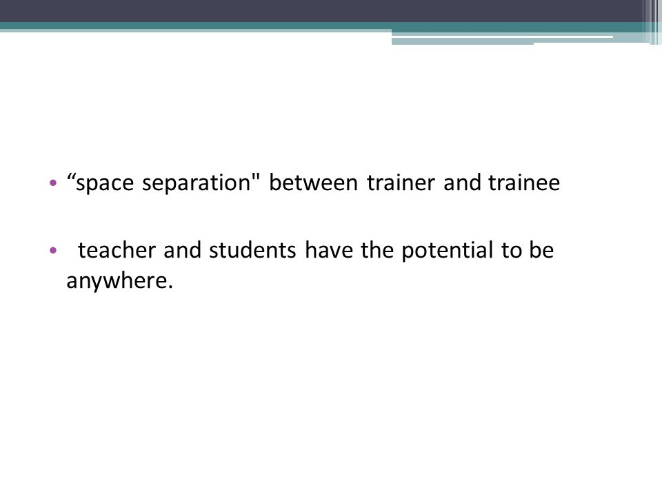 space separation between trainer and trainee teacher and students have the potential to be anywhere.