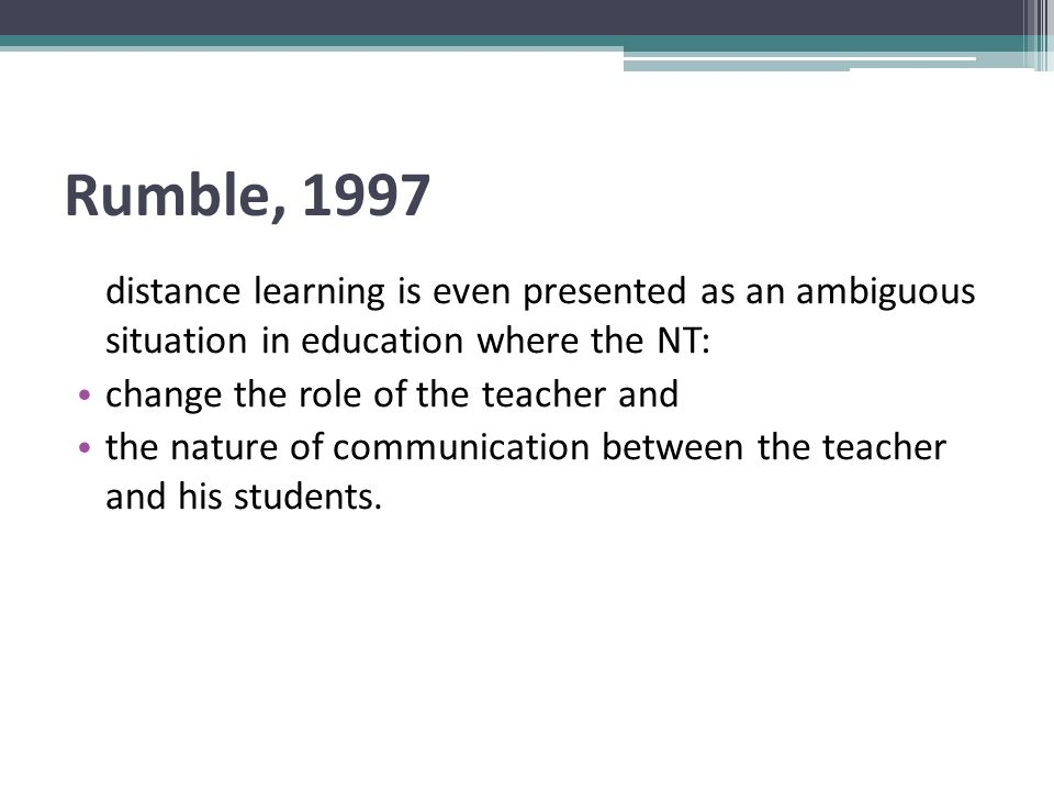 Rumble, 1997 distance learning is even presented as an ambiguous situation in education where the NT: change the role of the teacher and the nature of