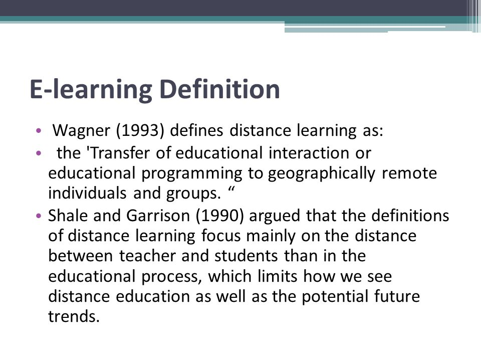 E-learning Definition Wagner (1993) defines distance learning as: the Transfer of educational interaction or educational programming to geographically remote individuals and groups.