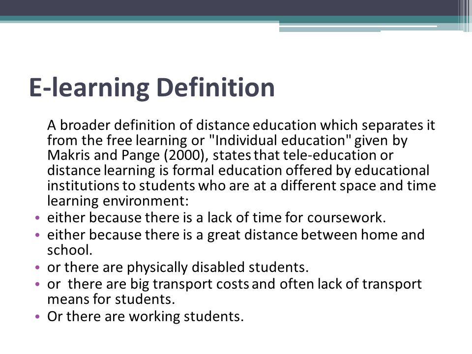 E-learning Definition A broader definition of distance education which separates it from the free learning or Individual education given by Makris and Pange (2000), states that tele-education or distance learning is formal education offered by educational institutions to students who are at a different space and time learning environment: either because there is a lack of time for coursework.