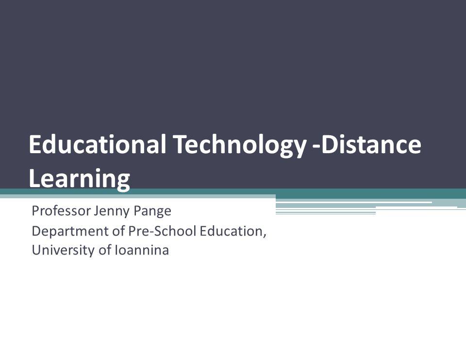 Educational Technology -Distance Learning Professor Jenny Pange Department of Pre-School Education, University of Ioannina