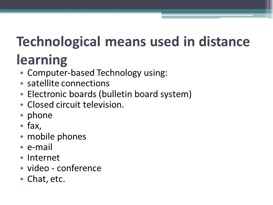 Technological means used in distance learning Computer-based Technology using: satellite connections Electronic boards (bulletin board system) Closed