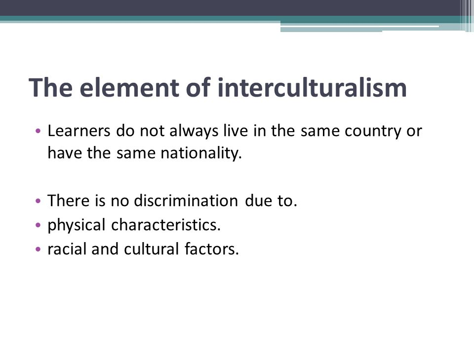 The element of interculturalism Learners do not always live in the same country or have the same nationality.