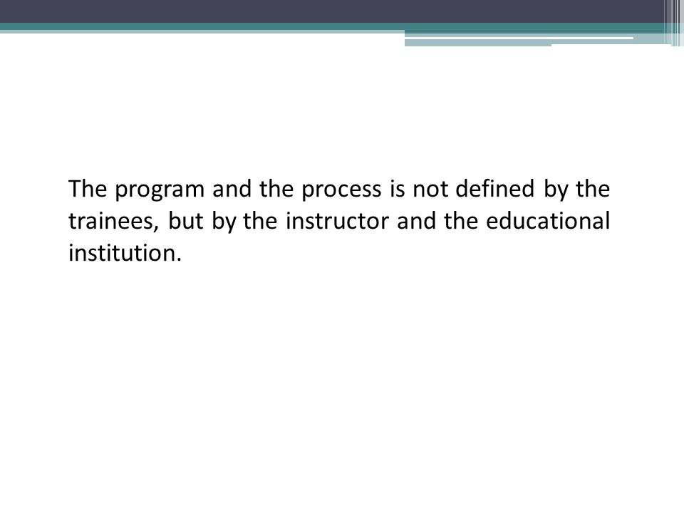 The program and the process is not defined by the trainees, but by the instructor and the educational institution.
