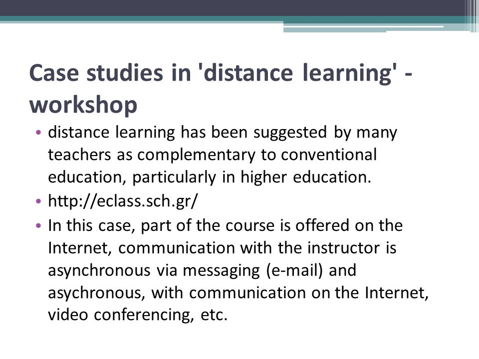 Case studies in distance learning - workshop distance learning has been suggested by many teachers as complementary to conventional education, particularly in higher education.