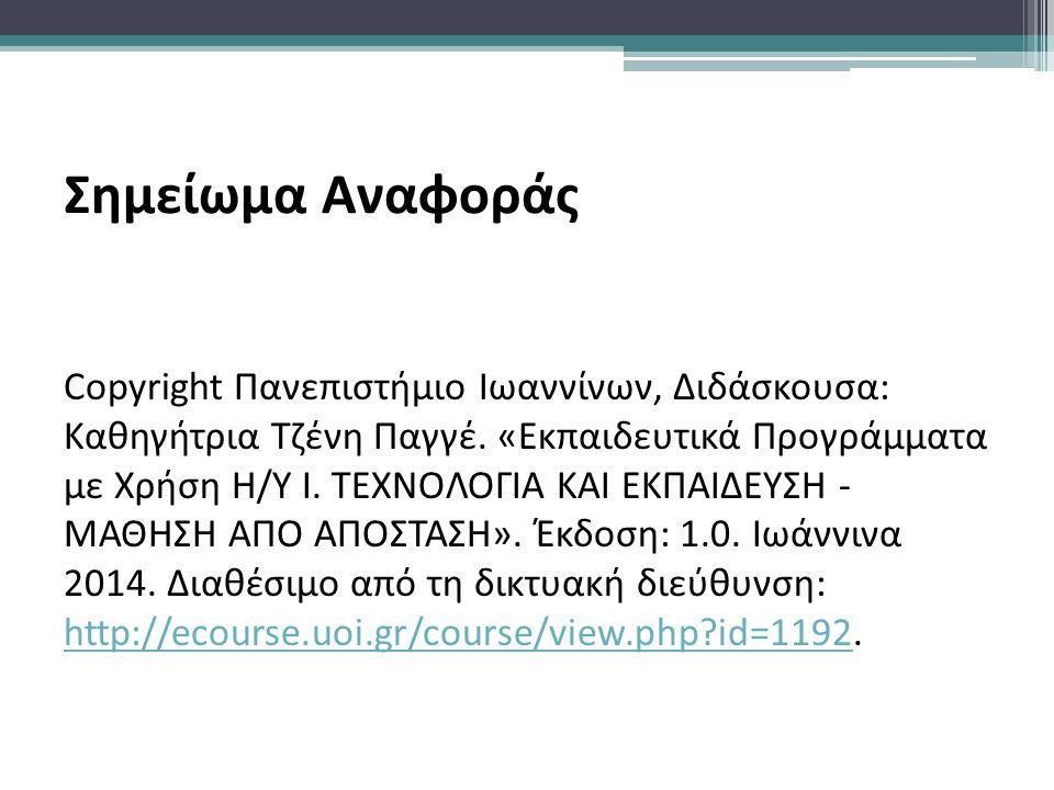 Σημείωμα Αναφοράς Copyright Πανεπιστήμιο Ιωαννίνων, Διδάσκουσα: Καθηγήτρια Τζένη Παγγέ. «Εκπαιδευτικά Προγράμματα με Χρήση Η/Υ Ι. ΤΕΧΝΟΛΟΓΙΑ ΚΑΙ ΕΚΠΑΙ