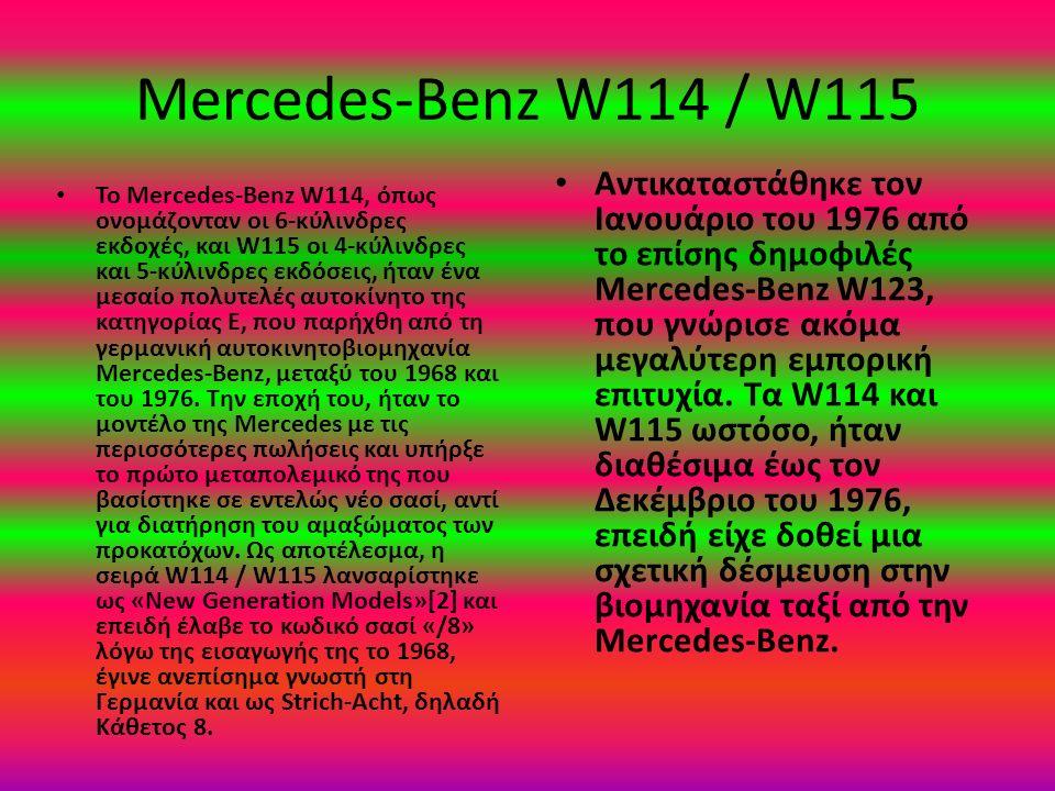 Mercedes-Benz W114 / W115 Το Mercedes-Benz W114, όπως ονομάζονταν οι 6-κύλινδρες εκδοχές, και W115 οι 4-κύλινδρες και 5-κύλινδρες εκδόσεις, ήταν ένα μεσαίο πολυτελές αυτοκίνητο της κατηγορίας E, που παρήχθη από τη γερμανική αυτοκινητοβιομηχανία Mercedes-Benz, μεταξύ του 1968 και του 1976.