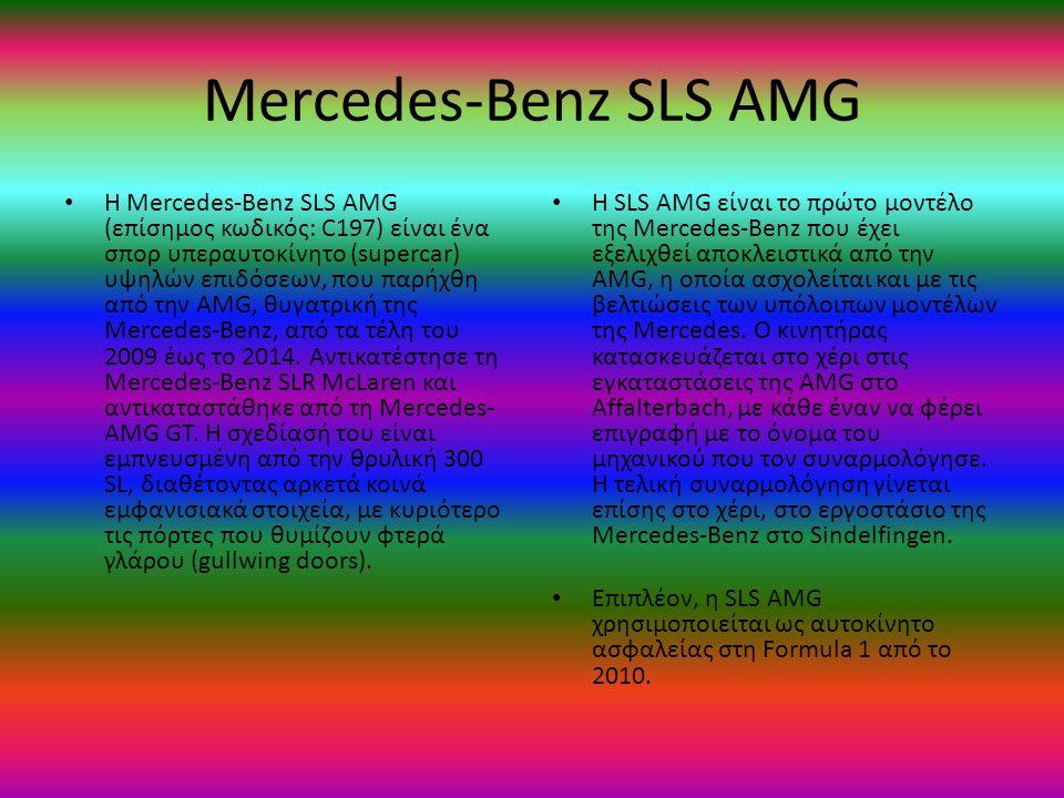Mercedes-Benz SLS AMG H Mercedes-Benz SLS AMG (επίσημος κωδικός: C197) είναι ένα σπορ υπεραυτοκίνητο (supercar) υψηλών επιδόσεων, που παρήχθη από την AMG, θυγατρική της Mercedes-Benz, από τα τέλη του 2009 έως το 2014.