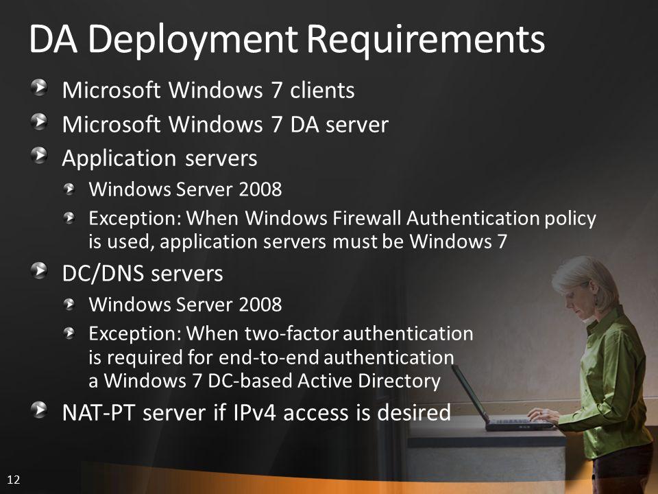 12 DA Deployment Requirements Microsoft Windows 7 clients Microsoft Windows 7 DA server Application servers Windows Server 2008 Exception: When Window