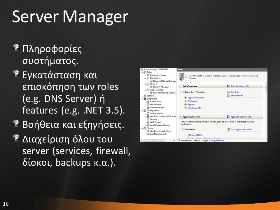 16 Server Manager Πληροφορίες συστήματος. Εγκατάσταση και επισκόπηση των roles (e.g. DNS Server) ή features (e.g..ΝΕΤ 3.5). Βοήθεια και εξηγήσεις. Δια