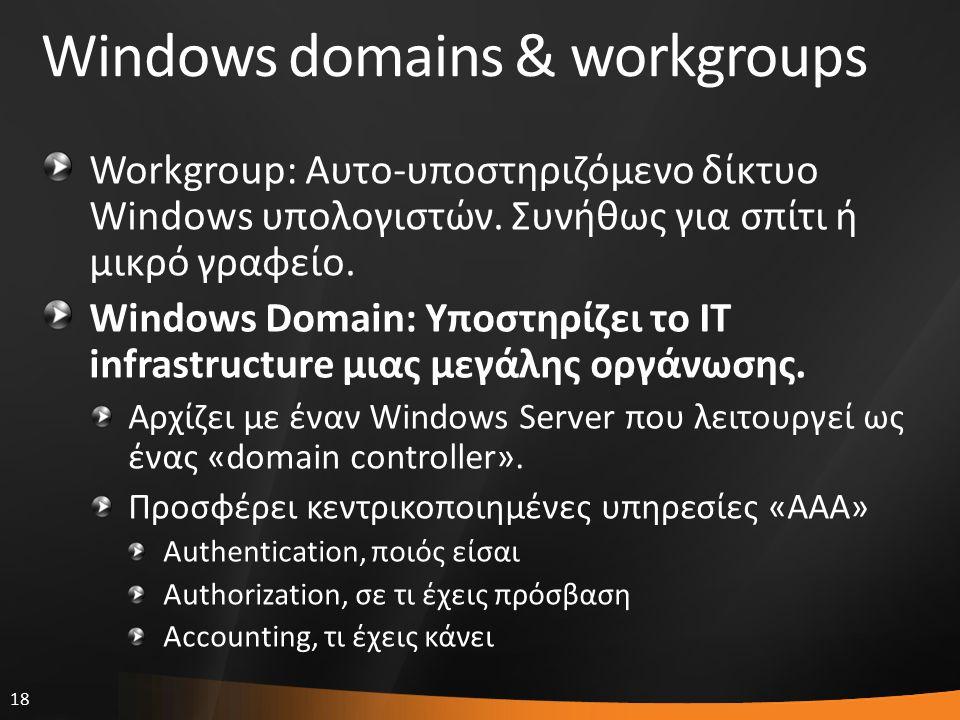 18 Windows domains & workgroups Workgroup: Αυτο-υποστηριζόμενο δίκτυο Windows υπολογιστών. Συνήθως για σπίτι ή μικρό γραφείο. Windows Domain: Υποστηρί