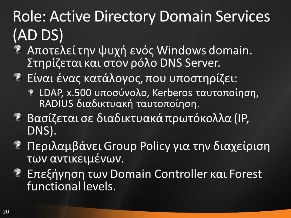 20 Role: Active Directory Domain Services (AD DS) Αποτελεί την ψυχή ενός Windows domain. Στηρίζεται και στον ρόλο DNS Server. Eίναι ένας κατάλογος, πο