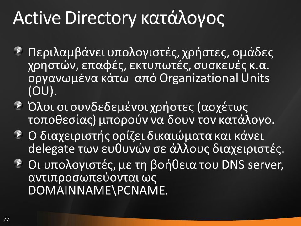 22 Active Directory κατάλογος Περιλαμβάνει υπολογιστές, χρήστες, ομάδες χρηστών, επαφές, εκτυπωτές, συσκευές κ.α. οργανωμένα κάτω από Organizational U