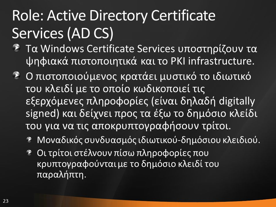 23 Role: Active Directory Certificate Services (AD CS) Τα Windows Certificate Services υποστηρίζουν τα ψηφιακά πιστοποιητικά και το PKI infrastructure