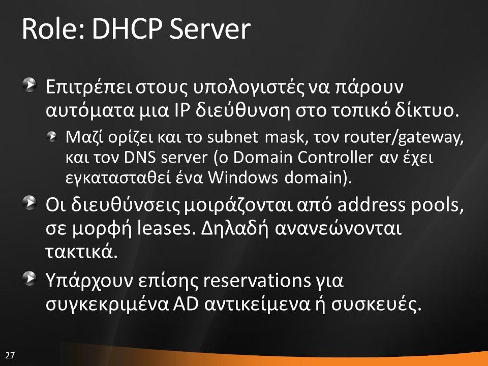 27 Role: DHCP Server Επιτρέπει στους υπολογιστές να πάρουν αυτόματα μια IP διεύθυνση στο τοπικό δίκτυο. Μαζί ορίζει και το subnet mask, τον router/gat