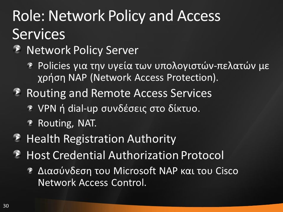 30 Role: Network Policy and Access Services Network Policy Server Policies για την υγεία των υπολογιστών-πελατών με χρήση NAP (Network Access Protection).