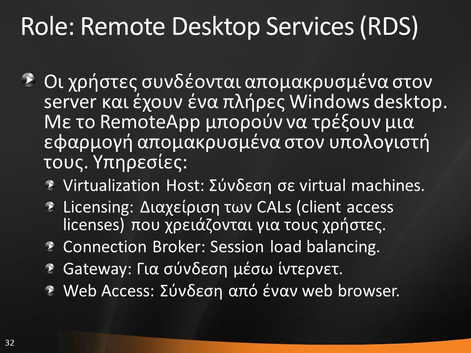 32 Role: Remote Desktop Services (RDS) Οι χρήστες συνδέονται απομακρυσμένα στον server και έχουν ένα πλήρες Windows desktop. Με το RemoteApp μπορούν ν