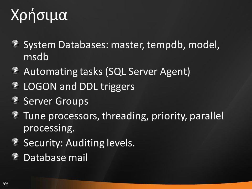 59 Χρήσιμα System Databases: master, tempdb, model, msdb Automating tasks (SQL Server Agent) LOGON and DDL triggers Server Groups Tune processors, thr