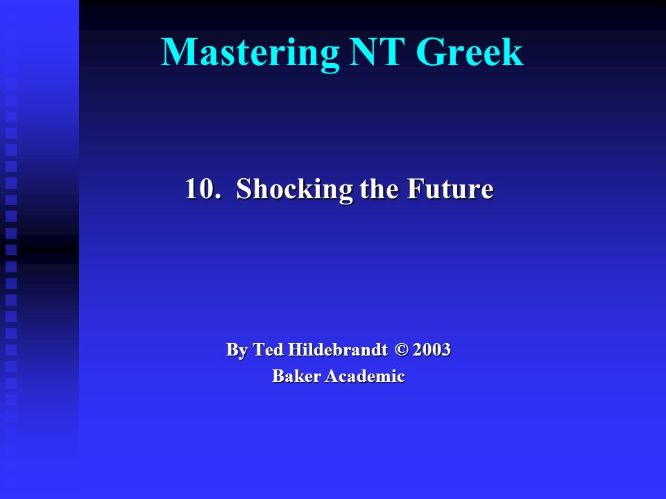 Mastering NT Greek 10. Shocking the Future By Ted Hildebrandt © 2003 Baker Academic