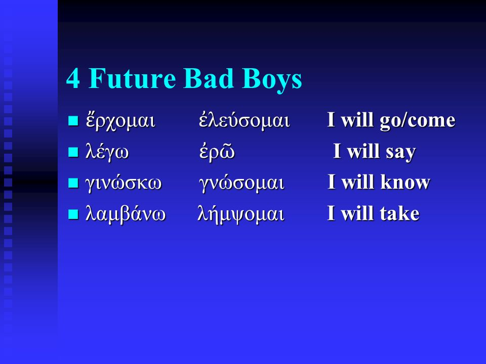4 Future Bad Boys ἔ ρχομαι ἐ λεύσομαι I will go/come ἔ ρχομαι ἐ λεύσομαι I will go/come λέγω ἐ ρ ῶ I will say λέγω ἐ ρ ῶ I will say γινώσκω γνώσομαι I