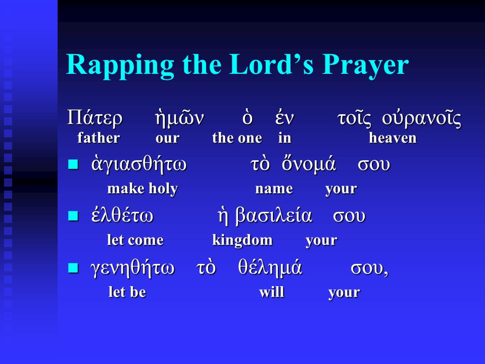 Rapping the Lord's Prayer Πάτερ ἡ μ ῶ ν ὁ ἐ ν το ῖ ς ο ὐ ρανο ῖ ς father our the one in heaven ἁ γιασθήτω τ ὸ ὄ νομά σου make holy name your ἁ γιασθήτ