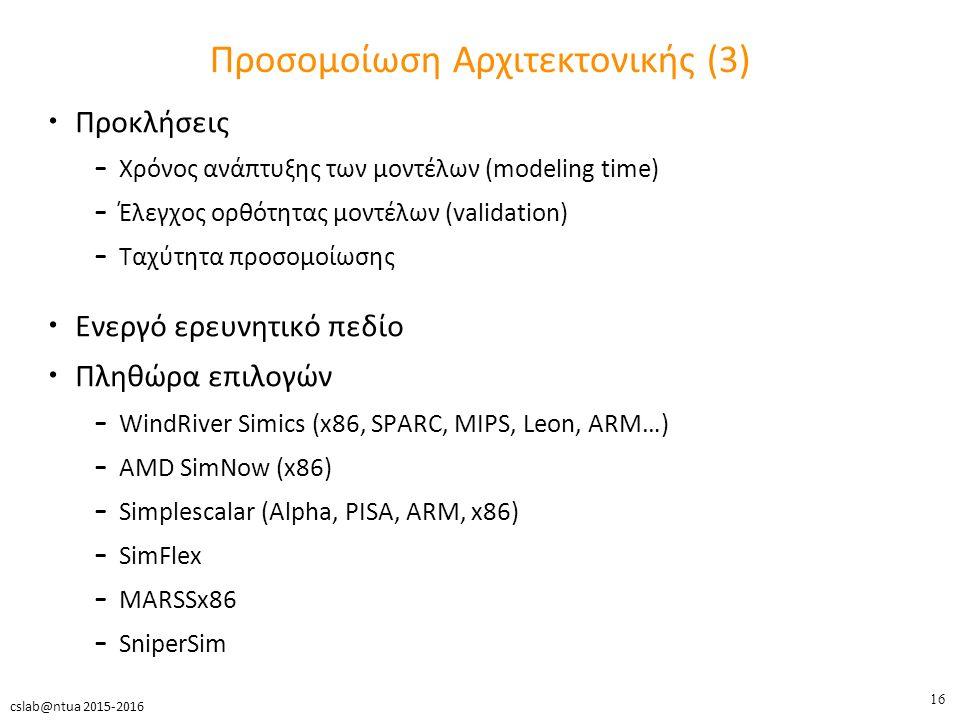 16 cslab@ntua 2015-2016 Προσομοίωση Αρχιτεκτονικής (3) Προκλήσεις – Χρόνος ανάπτυξης των μοντέλων (modeling time) – Έλεγχος ορθότητας μοντέλων (validation) – Ταχύτητα προσομοίωσης Ενεργό ερευνητικό πεδίο Πληθώρα επιλογών – WindRiver Simics (x86, SPARC, MIPS, Leon, ARM…) – AMD SimNow (x86) – Simplescalar (Alpha, PISA, ARM, x86) – SimFlex – MARSSx86 – SniperSim