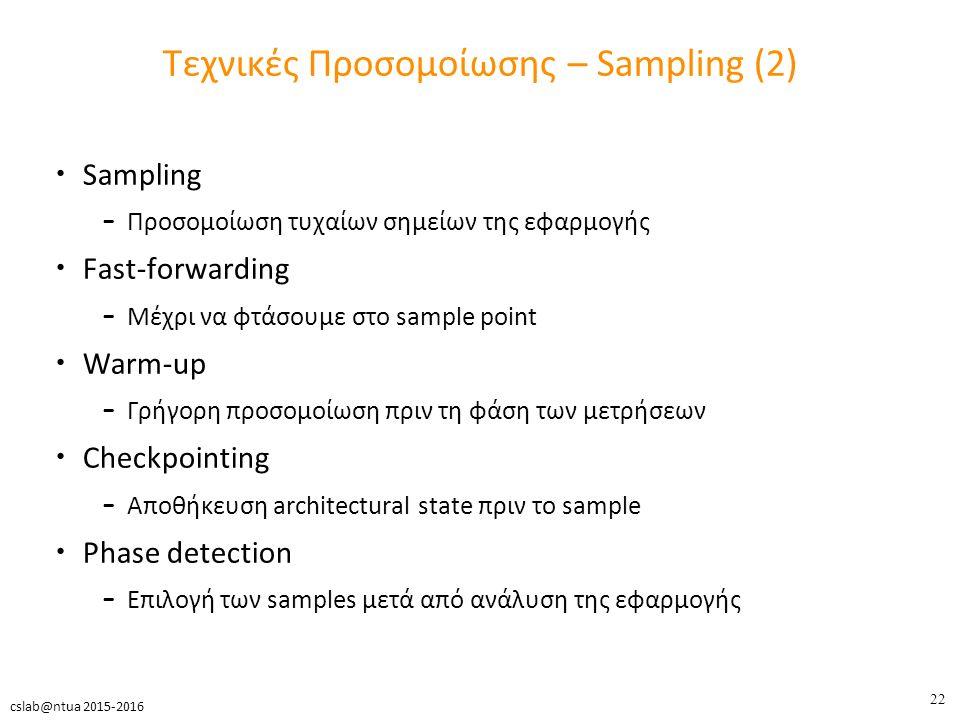 22 cslab@ntua 2015-2016 Τεχνικές Προσομοίωσης – Sampling (2) Sampling – Προσομοίωση τυχαίων σημείων της εφαρμογής Fast-forwarding – Μέχρι να φτάσουμε στο sample point Warm-up – Γρήγορη προσομοίωση πριν τη φάση των μετρήσεων Checkpointing – Αποθήκευση architectural state πριν το sample Phase detection – Επιλογή των samples μετά από ανάλυση της εφαρμογής
