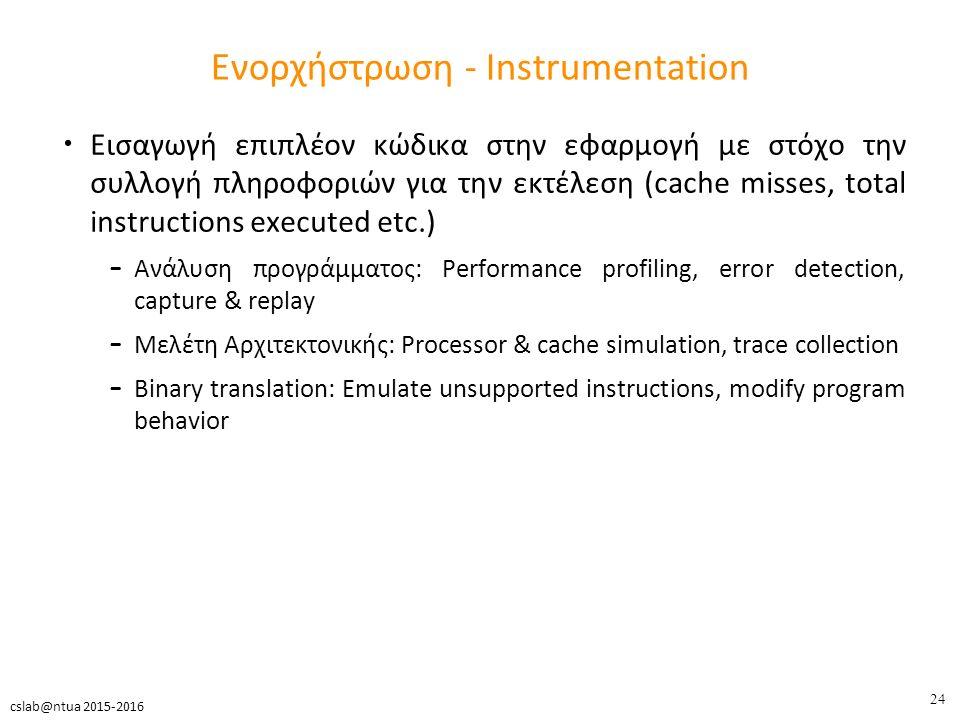 24 cslab@ntua 2015-2016 Ενορχήστρωση - Instrumentation Εισαγωγή επιπλέον κώδικα στην εφαρμογή με στόχο την συλλογή πληροφοριών για την εκτέλεση (cache misses, total instructions executed etc.) – Ανάλυση προγράμματος: Performance profiling, error detection, capture & replay – Μελέτη Αρχιτεκτονικής: Processor & cache simulation, trace collection – Binary translation: Emulate unsupported instructions, modify program behavior