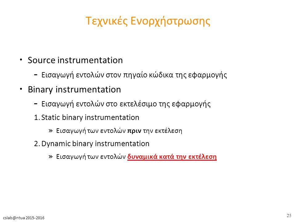 25 cslab@ntua 2015-2016 Τεχνικές Ενορχήστρωσης Source instrumentation – Εισαγωγή εντολών στον πηγαίο κώδικα της εφαρμογής Binary instrumentation – Εισαγωγή εντολών στο εκτελέσιμο της εφαρμογής 1.Static binary instrumentation » Εισαγωγή των εντολών πριν την εκτέλεση 2.Dynamic binary instrumentation » Εισαγωγή των εντολών δυναμικά κατά την εκτέλεση
