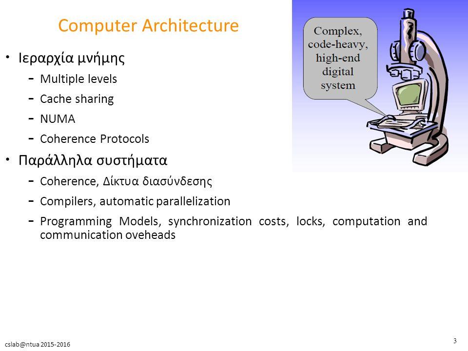 4 cslab@ntua 2015-2016 Τρόποι Υλοποίησης Χρήση υπαρχόντων μηχανημάτων – Μεγάλο κόστος » Oracle SPARC Enterprise T5120 server (2*16*8=256 threads, 512GB mem) ~ 64K $ (2014) » Intel Sandy Bridge E5-4620 (4 * 8 cores, 64 threads) ~ 15K $ (2013) – Αδυναμία παρέμβασης στο υλικό τους » pipeline, caches, interconnection network – Περιορισμένη δυνατότητα παρακολούθησης και μετρήσεων » performance counters → λίγοι, μικρό documentation – Περιορισμός στο σήμερα » μελλοντικές αρχιτεκτονικές (π.χ.