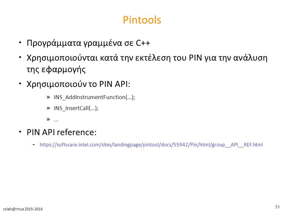 33 cslab@ntua 2015-2016 Pintools Προγράμματα γραμμένα σε C++ Χρησιμοποιούνται κατά την εκτέλεση του PIN για την ανάλυση της εφαρμογής Χρησιμοποιούν το PIN API: » INS_AddInstrumentFunction(…); » INS_InsertCall(…); »...