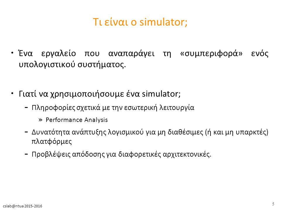 5 cslab@ntua 2015-2016 Τι είναι ο simulator; Ένα εργαλείο που αναπαράγει τη «συμπεριφορά» ενός υπολογιστικού συστήματος.