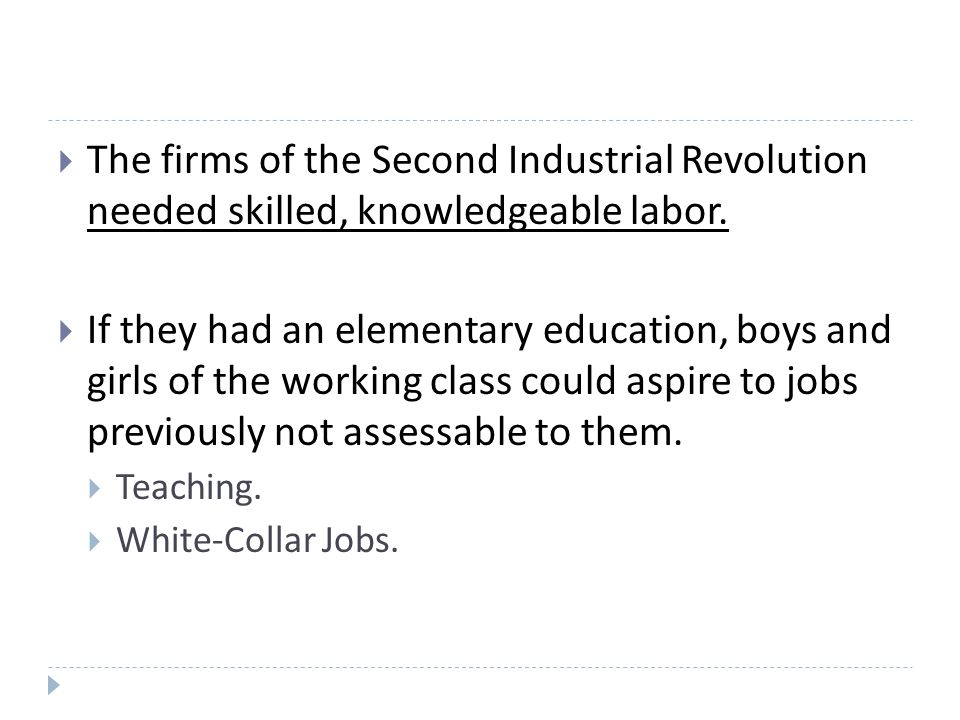  The firms of the Second Industrial Revolution needed skilled, knowledgeable labor.  If they had an elementary education, boys and girls of the work