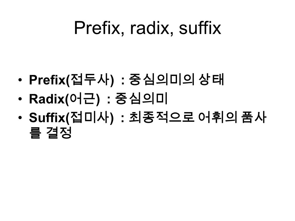 Prefix, radix, suffix Prefix( 접두사 ) : 중심의미의 상태 Radix( 어근 ) : 중심의미 Suffix( 접미사 ) : 최종적으로 어휘의 품사 를 결정