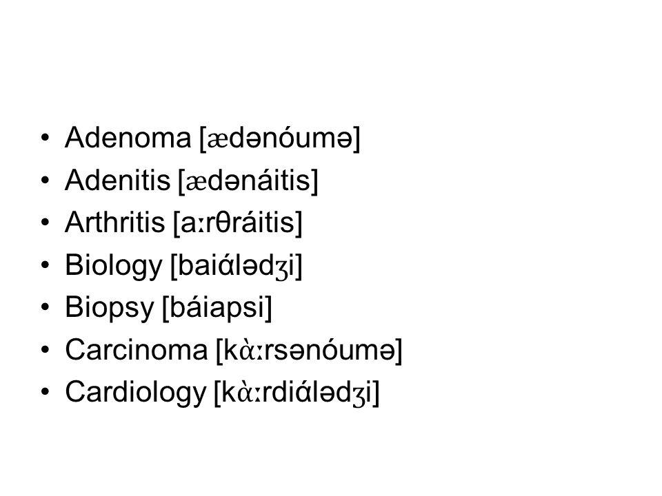 Adenoma [ ӕ dənóumə] Adenitis [ ӕ dənáitis] Arthritis [a ː rθráitis] Biology [baiάləd ʒ i] Biopsy [báiapsi] Carcinoma [k ὰː rsənóumə] Cardiology [k ὰː rdiάləd ʒ i]