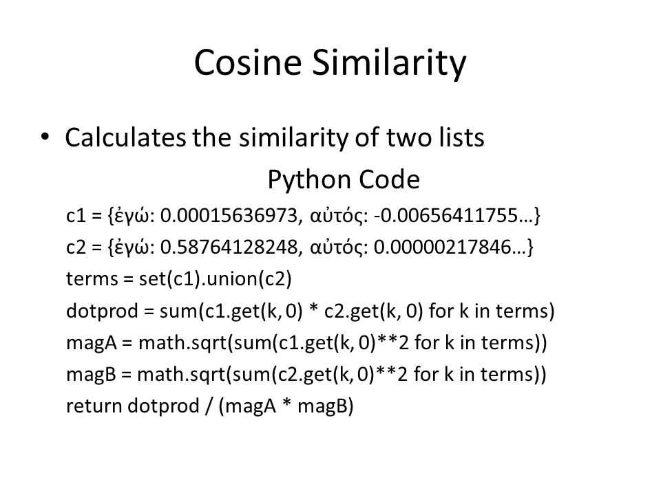 Cosine Similarity Calculates the similarity of two lists Python Code c1 = {ἐγώ: 0.00015636973, αὐτός: -0.00656411755…} c2 = {ἐγώ: 0.58764128248, αὐτός: 0.00000217846…} terms = set(c1).union(c2) dotprod = sum(c1.get(k, 0) * c2.get(k, 0) for k in terms) magA = math.sqrt(sum(c1.get(k, 0)**2 for k in terms)) magB = math.sqrt(sum(c2.get(k, 0)**2 for k in terms)) return dotprod / (magA * magB)