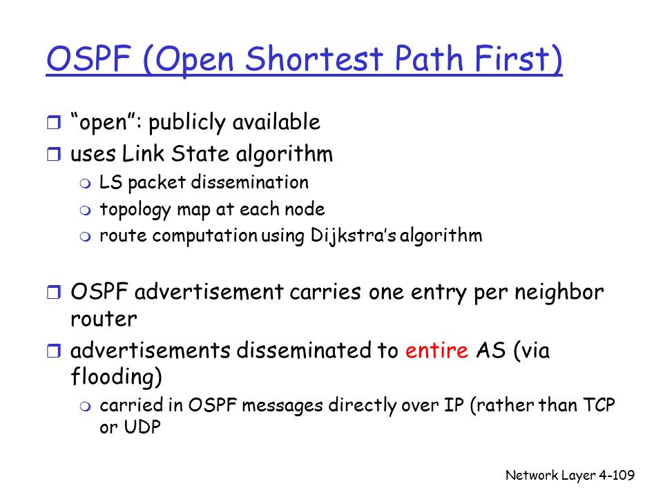 Network Layer4-109 OSPF (Open Shortest Path First) r open : publicly available r uses Link State algorithm m LS packet dissemination m topology map at each node m route computation using Dijkstra's algorithm r OSPF advertisement carries one entry per neighbor router r advertisements disseminated to entire AS (via flooding) m carried in OSPF messages directly over IP (rather than TCP or UDP