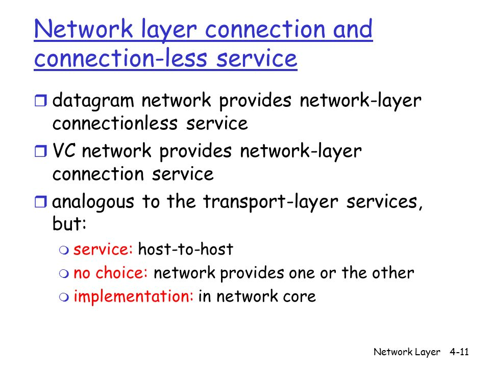 Network Layer4-11 Network layer connection and connection-less service r datagram network provides network-layer connectionless service r VC network provides network-layer connection service r analogous to the transport-layer services, but: m service: host-to-host m no choice: network provides one or the other m implementation: in network core