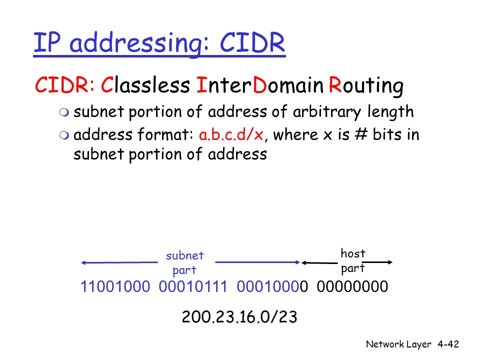 Network Layer4-42 IP addressing: CIDR CIDR: Classless InterDomain Routing m subnet portion of address of arbitrary length m address format: a.b.c.d/x, where x is # bits in subnet portion of address 11001000 00010111 00010000 00000000 subnet part host part 200.23.16.0/23