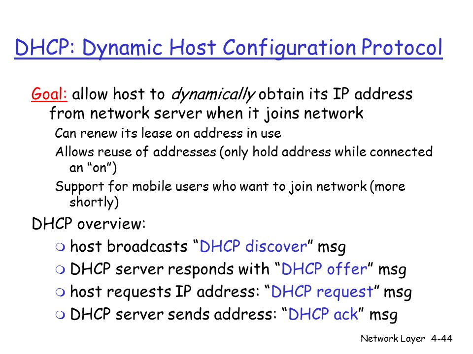 Network Layer4-44 DHCP: Dynamic Host Configuration Protocol Goal: allow host to dynamically obtain its IP address from network server when it joins network Can renew its lease on address in use Allows reuse of addresses (only hold address while connected an on ) Support for mobile users who want to join network (more shortly) DHCP overview: m host broadcasts DHCP discover msg m DHCP server responds with DHCP offer msg m host requests IP address: DHCP request msg m DHCP server sends address: DHCP ack msg