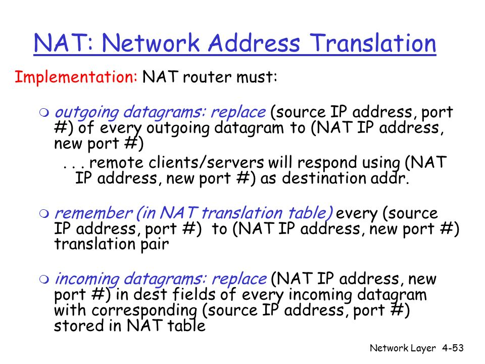 Network Layer4-53 NAT: Network Address Translation Implementation: NAT router must: m outgoing datagrams: replace (source IP address, port #) of every outgoing datagram to (NAT IP address, new port #)...