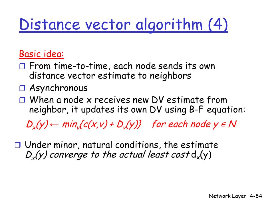 Network Layer4-84 Distance vector algorithm (4) Basic idea: r From time-to-time, each node sends its own distance vector estimate to neighbors r Asynchronous r When a node x receives new DV estimate from neighbor, it updates its own DV using B-F equation: D x (y) ← min v {c(x,v) + D v (y)} for each node y ∊ N  Under minor, natural conditions, the estimate D x (y) converge to the actual least cost d x (y)