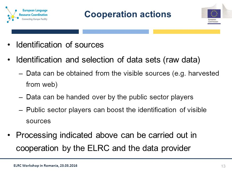 ELRC Workshop in Romania, 23.03.2016 Identification of sources Identification and selection of data sets (raw data) –Data can be obtained from the visible sources (e.g.