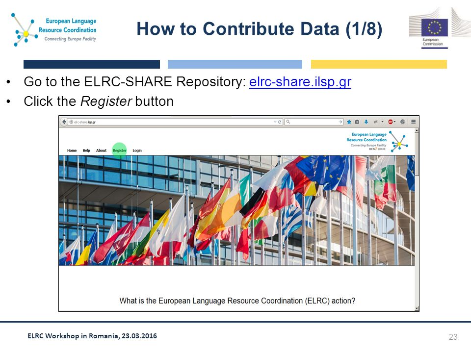 ELRC Workshop in Romania, 23.03.2016 Go to the ELRC-SHARE Repository: elrc-share.ilsp.grelrc-share.ilsp.gr Click the Register button How to Contribute Data (1/8) 23