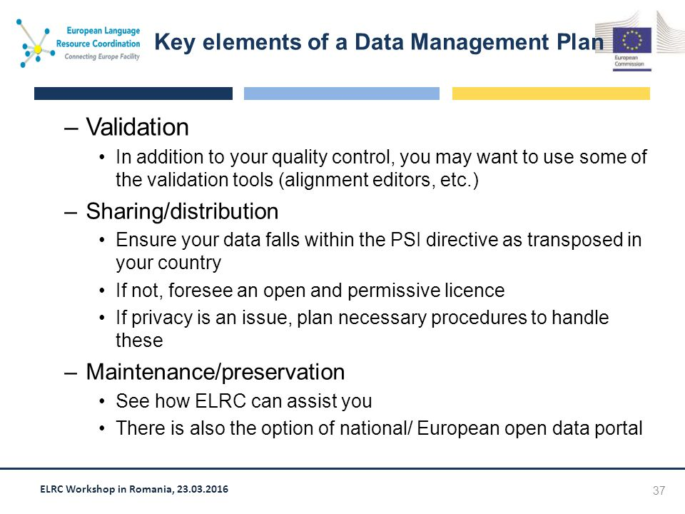 ELRC Workshop in Romania, 23.03.2016 –Validation In addition to your quality control, you may want to use some of the validation tools (alignment editors, etc.) –Sharing/distribution Ensure your data falls within the PSI directive as transposed in your country If not, foresee an open and permissive licence If privacy is an issue, plan necessary procedures to handle these –Maintenance/preservation See how ELRC can assist you There is also the option of national/ European open data portal 37 Key elements of a Data Management Plan