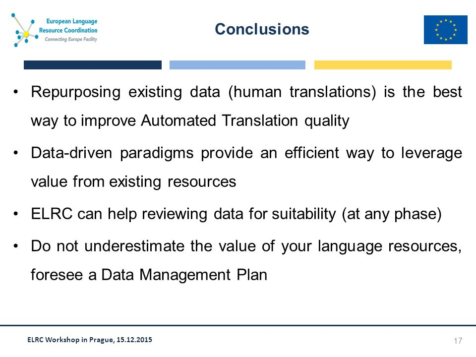 ELRC Workshop in Prague, 15.12.2015 Repurposing existing data (human translations) is the best way to improve Automated Translation quality Data-driven paradigms provide an efficient way to leverage value from existing resources ELRC can help reviewing data for suitability (at any phase) Do not underestimate the value of your language resources, foresee a Data Management Plan Conclusions 17
