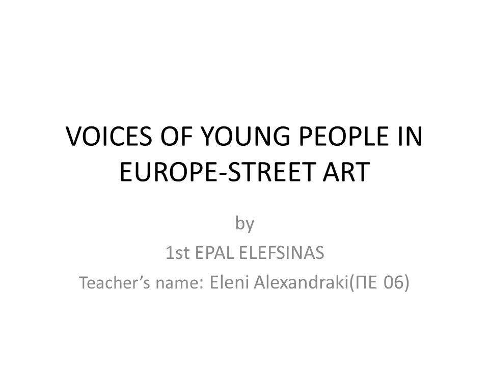VOICES OF YOUNG PEOPLE IN EUROPE-STREET ART by 1st EPAL ELEFSINAS Teacher's name : Εleni Alexandraki(ΠΕ 06)