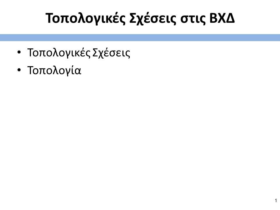 Τοπολογικές Σχέσεις στις ΒΧΔ Τοπολογικές Σχέσεις Τοπολογία 1